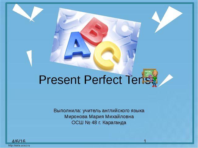 Present Perfect Tense http://aida.ucoz.ru Выполнила: учитель английского язык...