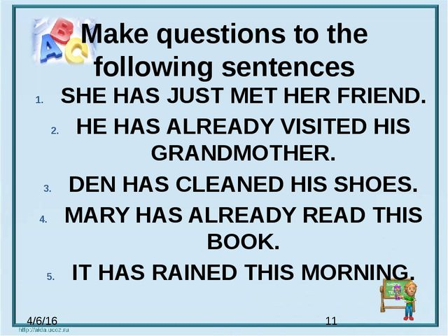 Make questions to the following sentences SHE HAS JUST MET HER FRIEND. HE HAS...