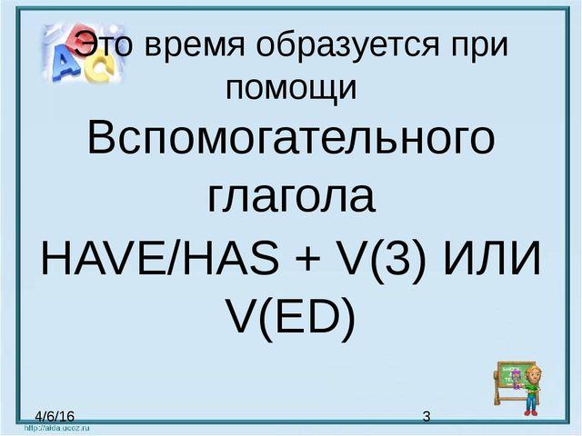 Это время образуется при помощи Вспомогательного глагола HAVE/HAS + V(3) ИЛИ...