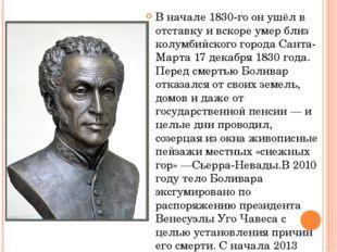 В начале 1830-го он ушёл в отставку и вскоре умер близ колумбийского городаС