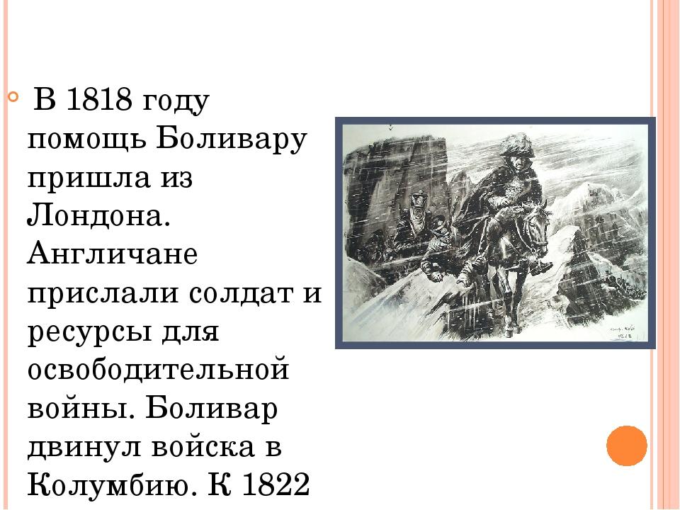 В 1818 году помощь Боливару пришла из Лондона. Англичане прислали солдат и р...