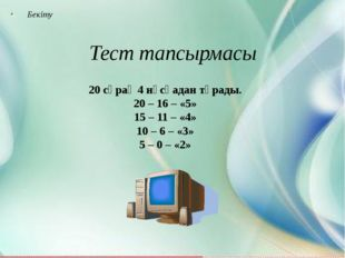 Бекіту Тест тапсырмасы 20 сұрақ 4 нұсқадан тұрады. 20 – 16 – «5» 15 – 11 – «4