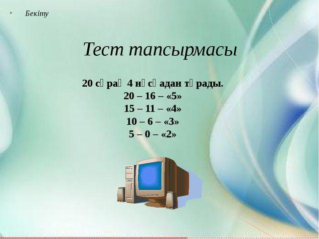 Бекіту Тест тапсырмасы 20 сұрақ 4 нұсқадан тұрады. 20 – 16 – «5» 15 – 11 – «4...
