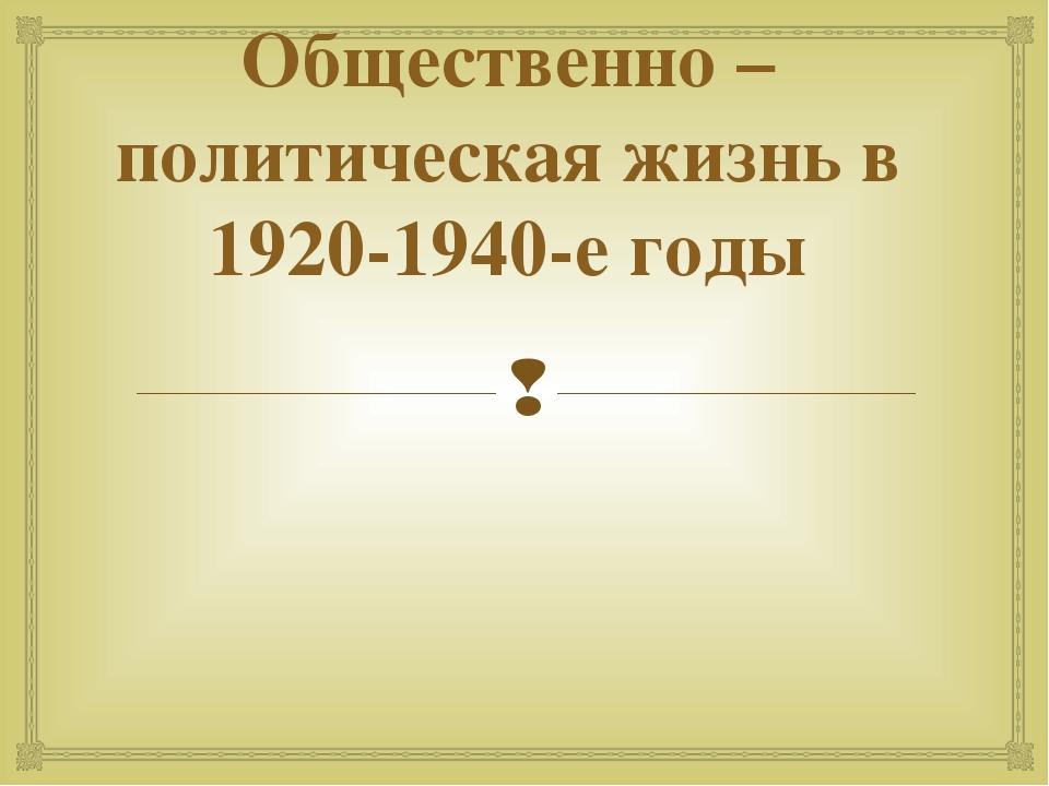 Общественно –политическая жизнь в 1920-1940-е годы 