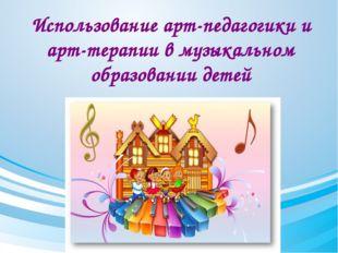 Использование арт-педагогики и арт-терапии в музыкальном образовании детей