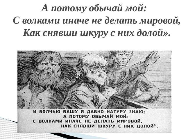А потому обычай мой: С волками иначе не делать мировой, Как снявши шкуру с н...