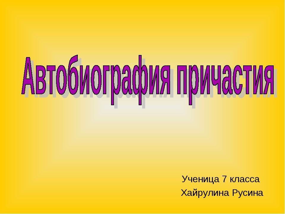Ученица 7 класса Хайрулина Русина