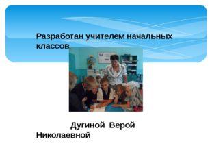 Разработан учителем начальных классов Дугиной Верой Николаевной