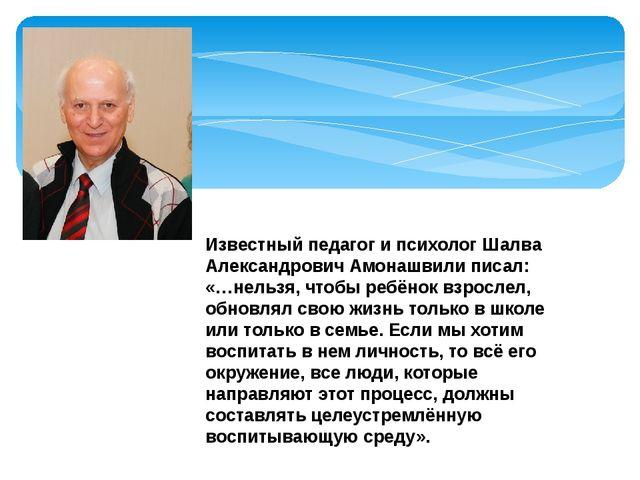 Известный педагог и психолог Шалва Александрович Амонашвили писал: «…нельзя,...