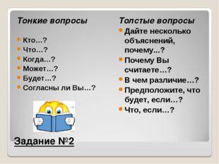 Задание №2 Тонкие вопросы Кто…? Что…? Когда…? Может…? Будет…? Согласны ли Вы…
