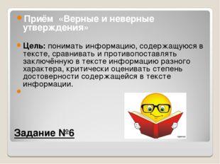 Задание №6 Приём «Верные и неверные утверждения» Цель:понимать информацию,