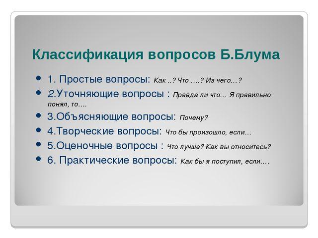Классификация вопросов Б.Блума 1. Простые вопросы: Как ..? Что ….? Из чего…?...