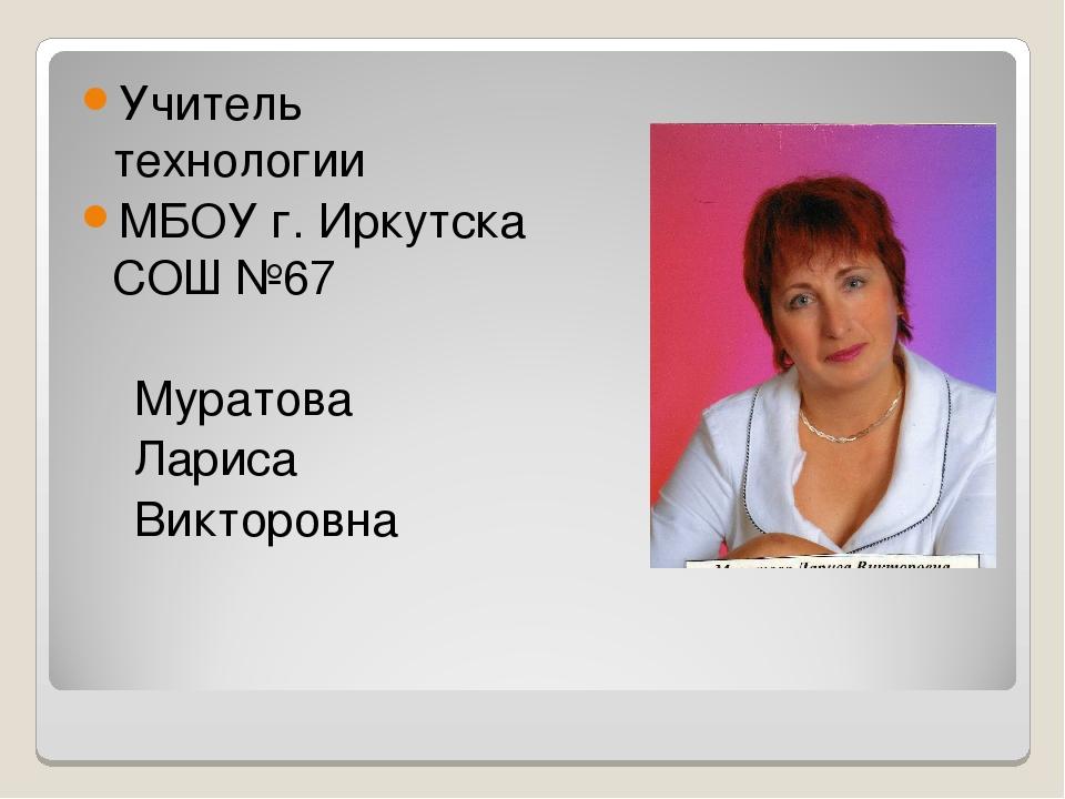 Учитель технологии МБОУ г. Иркутска СОШ №67 Муратова Лариса Викторовна