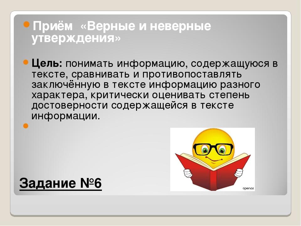 Задание №6 Приём «Верные и неверные утверждения» Цель:понимать информацию,...