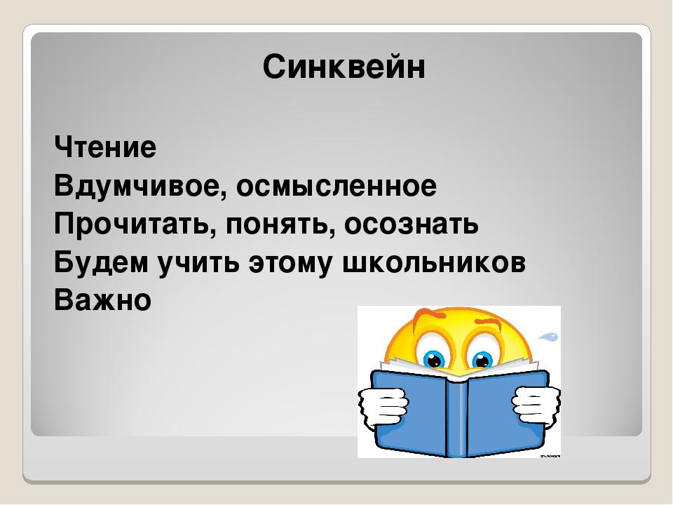 Синквейн Чтение Вдумчивое, осмысленное Прочитать, понять, осознать Будем учи...