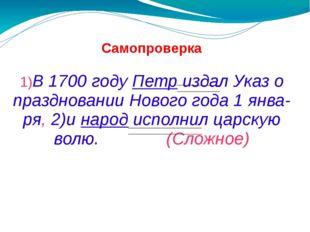 Самопроверка 1)В 1700 году Петр издал Указ о праздновании Нового года 1 янва-