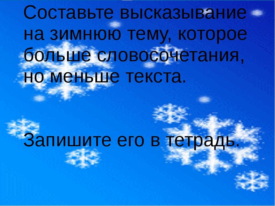 Составьте высказывание на зимнюю тему, которое больше словосочетания, но мень...