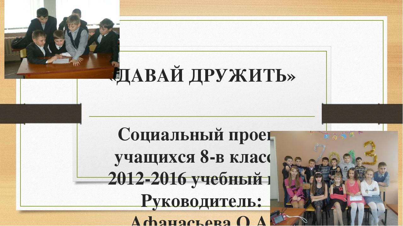 «ДАВАЙ ДРУЖИТЬ» Социальный проект учащихся 8-в класса. 2012-2016 учебный год...