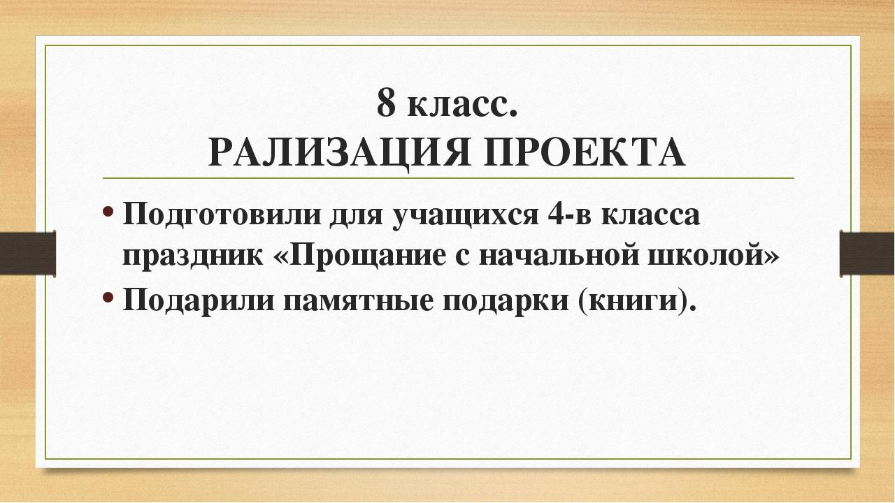 8 класс. РАЛИЗАЦИЯ ПРОЕКТА Подготовили для учащихся 4-в класса праздник «Прощ...