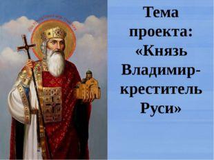 Тема проекта: «Князь Владимир- креститель Руси»
