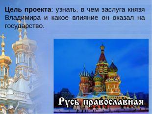 Цель проекта: узнать, в чем заслуга князя Владимира и какое влияние он оказал