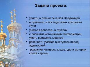 Задачи проекта: узнать о личности князя Владимира о причинах и последствиях к