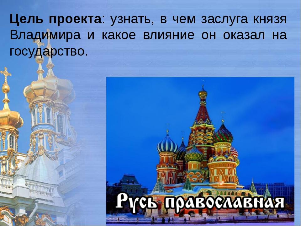 Цель проекта: узнать, в чем заслуга князя Владимира и какое влияние он оказал...