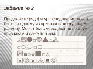 Задание № 2 Продолжите ряд фигур.Чередование может быть по одному из признако