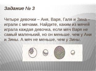 Задание № 3 Четыре девочки – Аня, Варя, Галя и Зина – играли с мячами. Найдит
