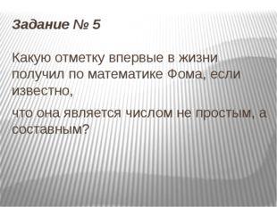 Задание № 5 Какую отметку впервые в жизни получил по математике Фома, если из