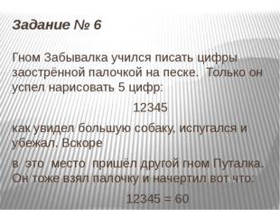 Задание № 6 Гном Забывалка учился писать цифры заострённой палочкой на песке.