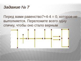 Задание № 7 Перед вами равенство7+4-4 = 0, которое не выполняется. Переложите