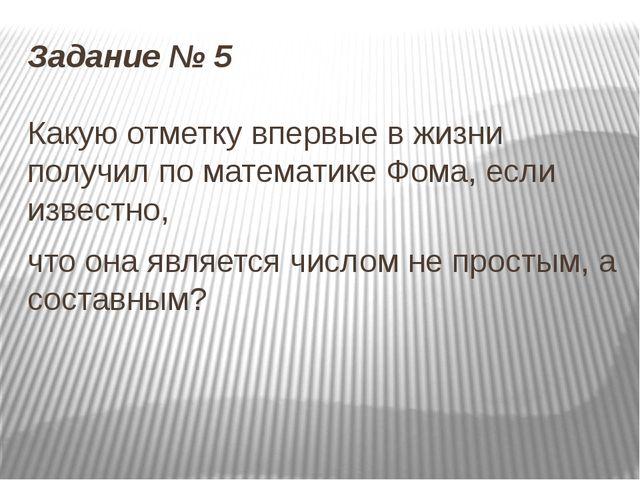 Задание № 5 Какую отметку впервые в жизни получил по математике Фома, если из...