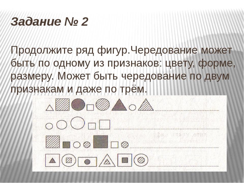Задание № 2 Продолжите ряд фигур.Чередование может быть по одному из признако...