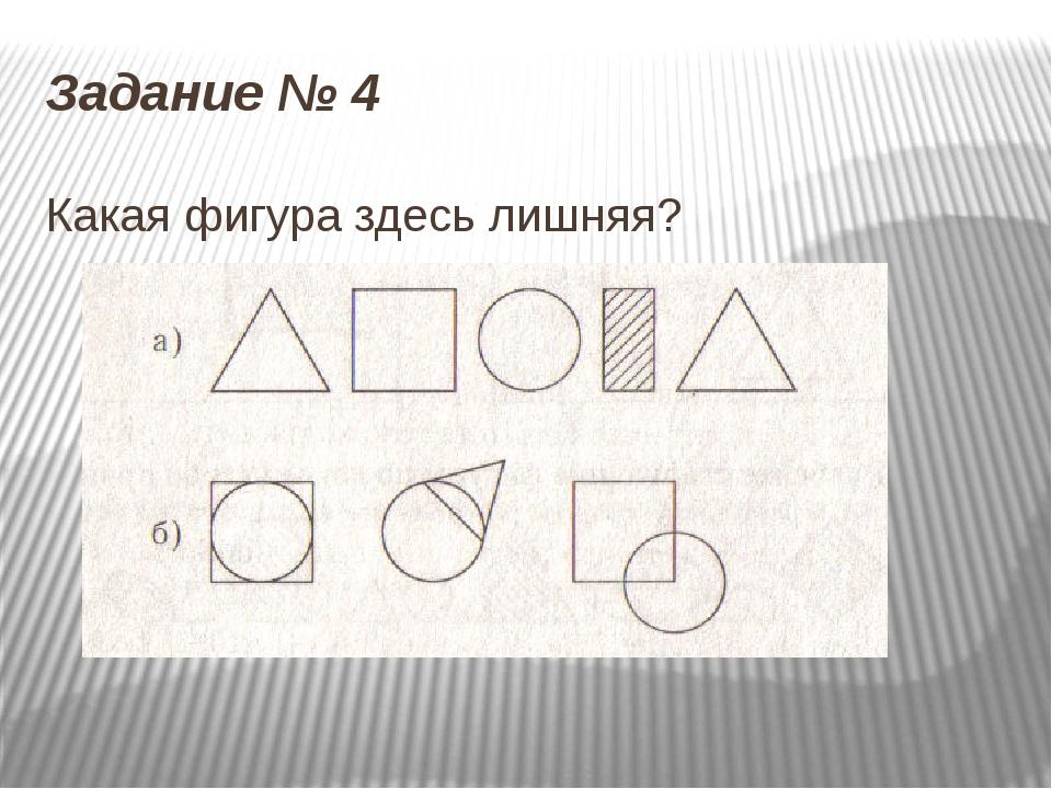 Задание № 4 Какая фигура здесь лишняя?