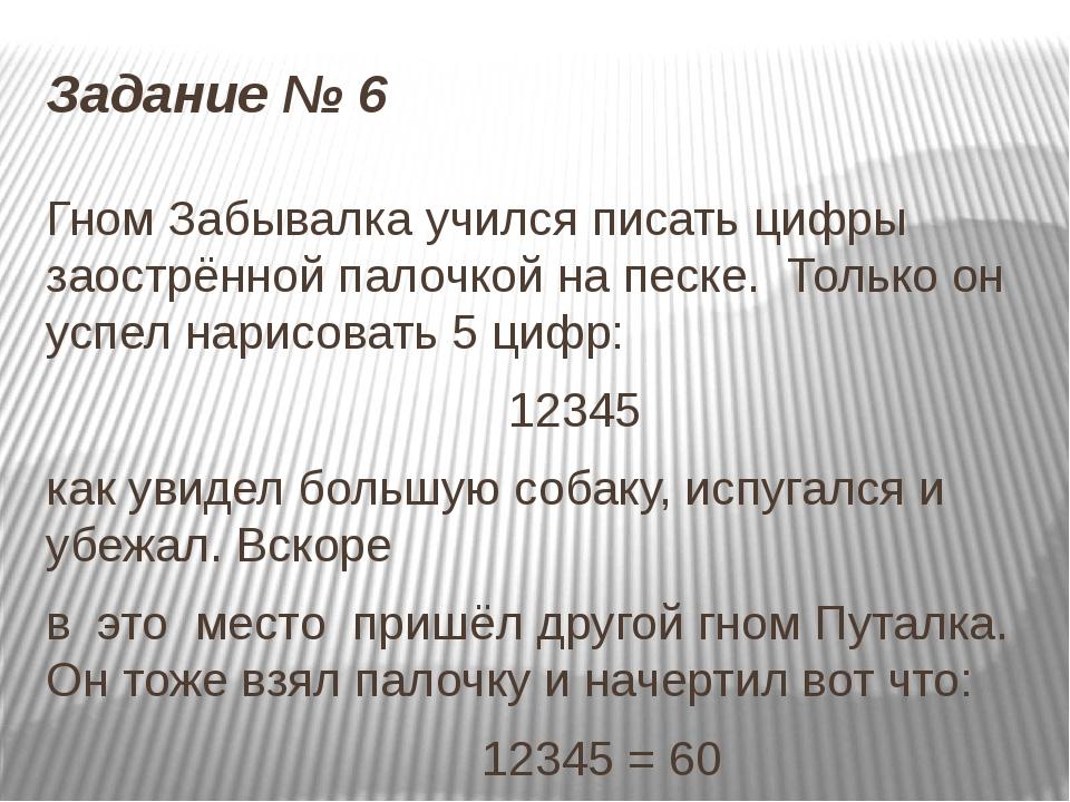 Задание № 6 Гном Забывалка учился писать цифры заострённой палочкой на песке....