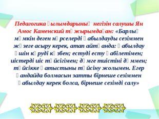 Педагогика ғылымдарының негізін салушы Ян Амос Каменский тұжырымдаған: «Барлы
