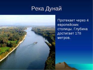 Река Дунай Протекает через 4 европейских столицы. Глубина достигает 178 метров.
