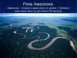 Река Амазонка. Амазонка – вторая в мире река по длине. Глубина в некоторых ме