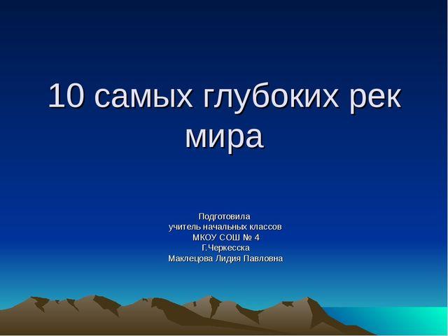 10 самых глубоких рек мира Подготовила учитель начальных классов МКОУ СОШ № 4...