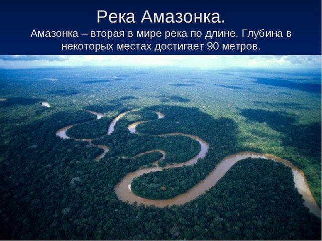 Река Амазонка. Амазонка – вторая в мире река по длине. Глубина в некоторых ме...