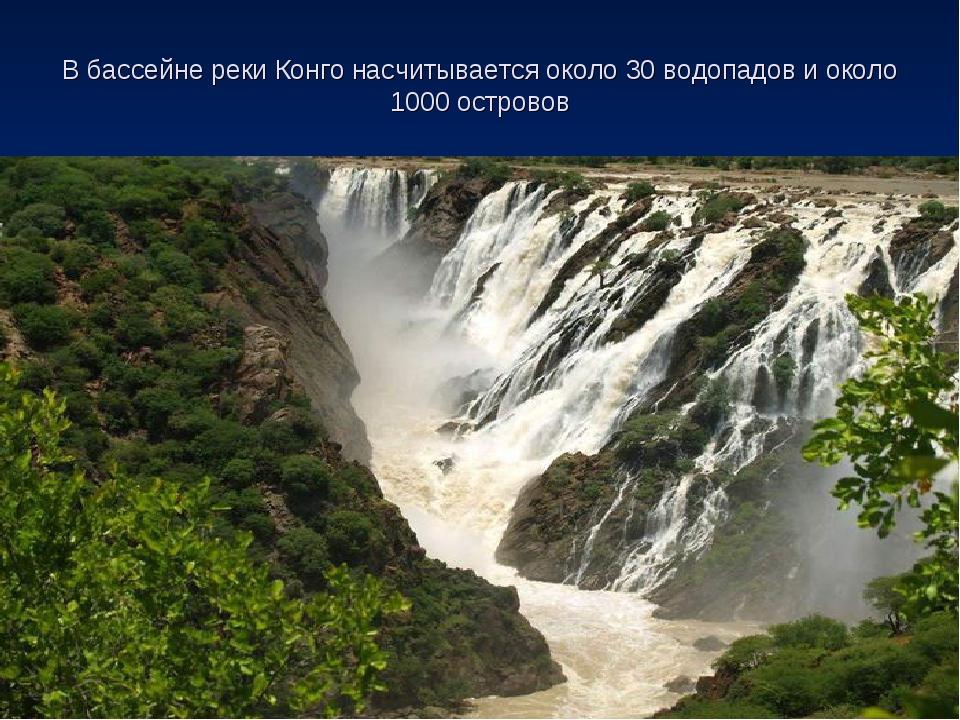 В бассейне реки Конго насчитывается около 30 водопадов и около 1000 островов