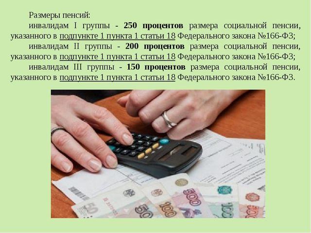 Размеры пенсий: инвалидам I группы - 250 процентов размера социальной пенсии,...