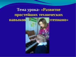 Тема урока- «Развитие простейших технических навыков игры на фортепиано»