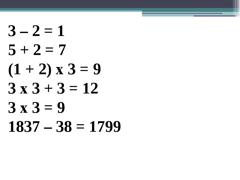 3 – 2 = 1 5 + 2 = 7 (1 + 2) х 3 = 9 3 х 3 + 3 = 12 3 х 3 = 9 1837 – 38 = 1799