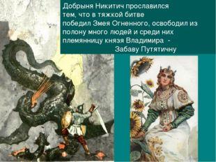Добрыня Никитич прославился тем, что в тяжкой битве победил Змея Огненного, о