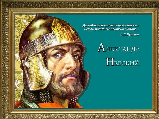 АЛЕКСАНДР НЕВСКИЙ Да ведают потомки православных Земли родной минувшую судьбу...