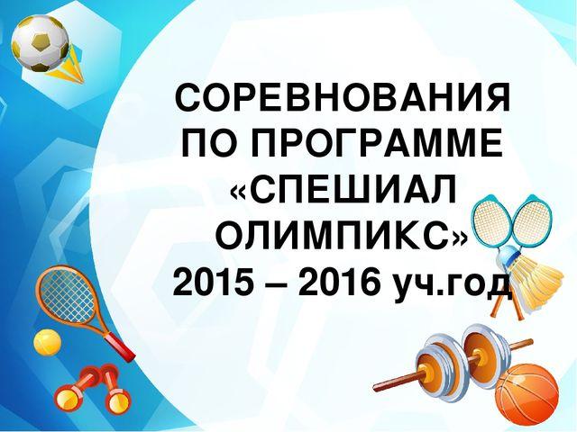 СОРЕВНОВАНИЯ ПО ПРОГРАММЕ «СПЕШИАЛ ОЛИМПИКС» 2015 – 2016 уч.год