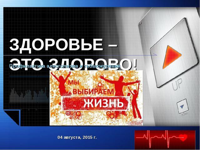 ЗДОРОВЬЕ – ЭТО ЗДОРОВО! Профилактика алкоголизма и табакокурения 04 августа,...