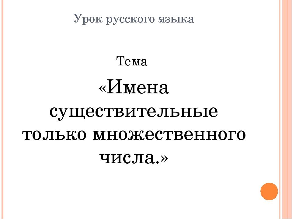 Урок русского языка Тема «Имена существительные только множественного числа.»